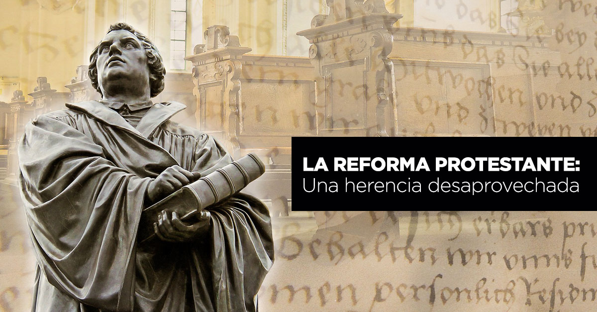 La Reforma Protestante: Una herencia desaprovechada